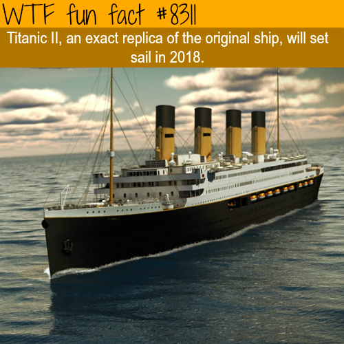 An exact replica of the Titanic will set sail this year - WTF fun facts