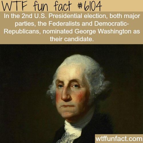 Both parties nominated George Washington as their candidate - WTF fun facts