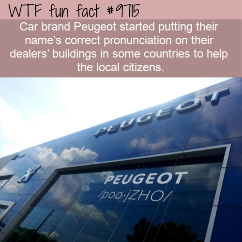 Car brand Peugeot started putting their name's correct pronunciation on their dealers' buildings in some countries to help the local citizens.
