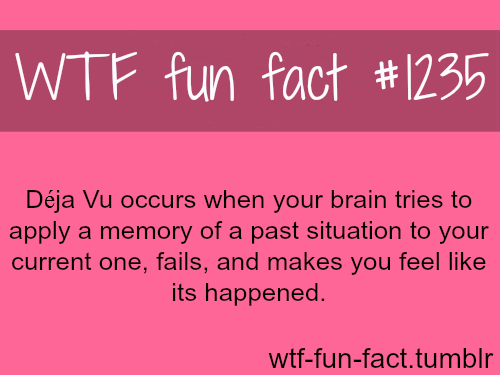 Déja Vu occurs when your brain tries to apply a memory of a past situation to your current one