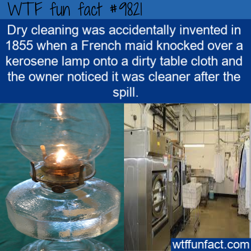 Dry cleaning was accidentally invented in 1855 when a French maid knocked over a kerosene lamp onto a dirty table cloth and the owner noticed it was cleaner after the spill.