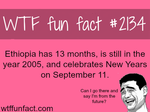 Ethiopia has 13 months a year - WTF fun facts