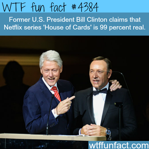 Former President Clinton claims 'House of Cards' is  99% real -   WTF fun facts