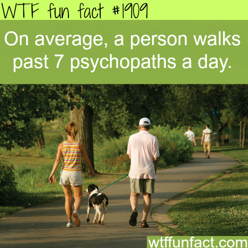 How many psychopaths do you walk by a day? -WTF fun facts