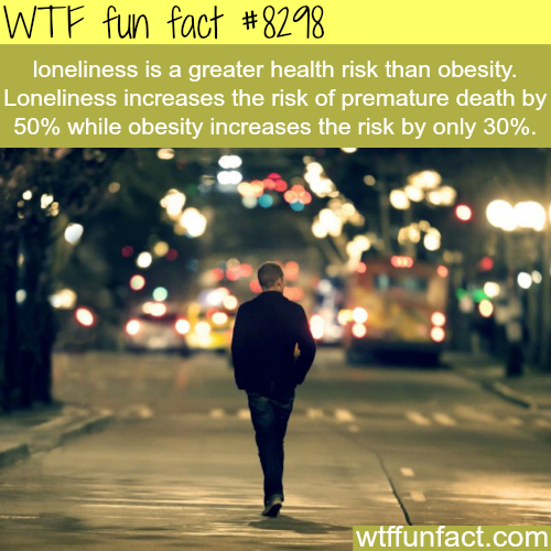 Loneliness is very unhealthy - WTF fun facts