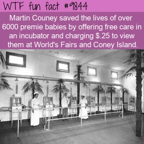 Martin Couney saved the lives of over 6000 premie babies by offering free care in an incubator and charging $.25 to view them at World's Fairs and Coney Island.