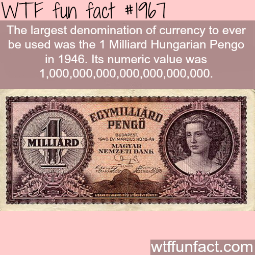 Largest currency: One Milliard Hungarian Pengo -WTF fun facts