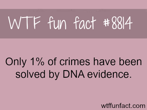 Only 1% of crimes are solved by DNA evidence - WTF fun facts