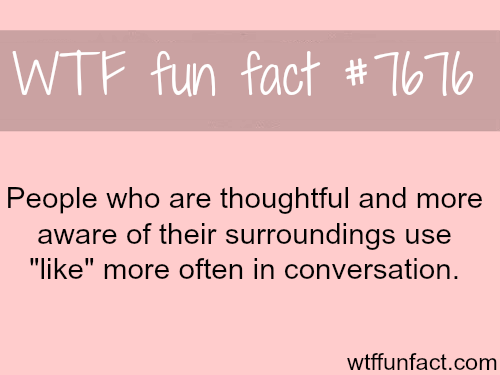 "People who use the world ""like"" a lot - WTF fun facts"