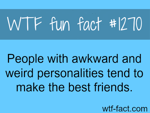 People with awkward and weird personalities tend to make the best friends.
