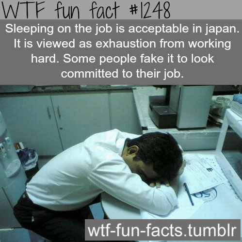 Sleeping on the job is acceptable in japan. It is viewed as exhaustion from working hard. Some people fake it to look committed to their job.