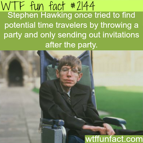 Stephen Hawking's time travelers party -WTF fun facts