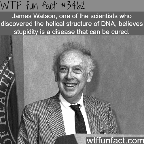 Stupidity is a disease that can be cured according to James Watson -  WTF fun facts