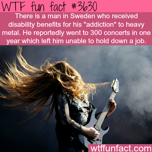 Swedish man gets benefits for being addicted to metal concerts -  WTF fun facts