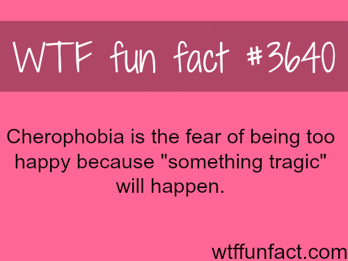 The fear of being too happy -  WTF fun facts