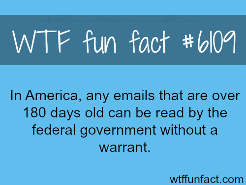 The government can read your email if they are 6 months old - WTF fun facts