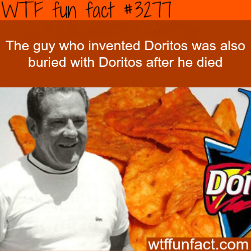 The inventor of Doritos was buries with it -WTF fun facts