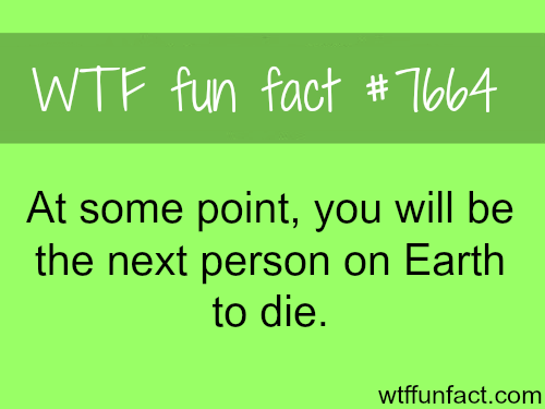 The next person on earth to die - WTF fun facts