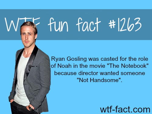 "Ryan Gosling was casted for the role of Noah in the movie ""The Notebook"" because director wanted someone ""Not Handsome""."