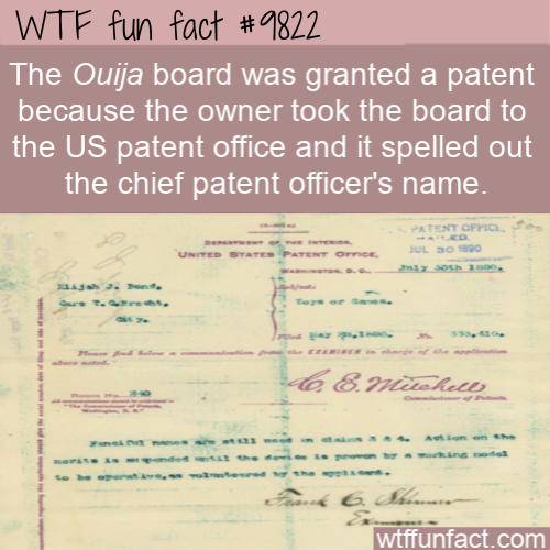 The Ouija board was granted a patent because the owner took the board to the US patent office and it spelled out the chief patent officer's name.