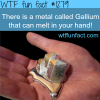 there is a metal called gallium that can melt in your ha