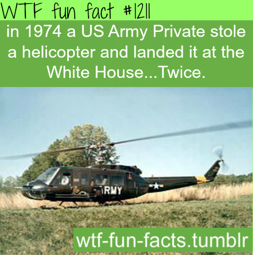 (SOURCE) in 1974 a US Army Private stole a helicopter and landed it at the White House