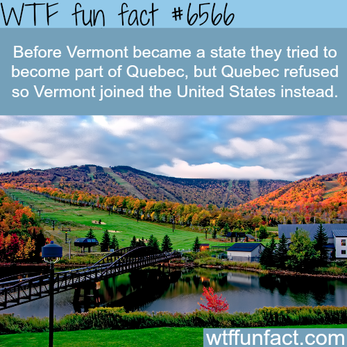 Vermont wanted to be part of Quebec - WTF fun facts