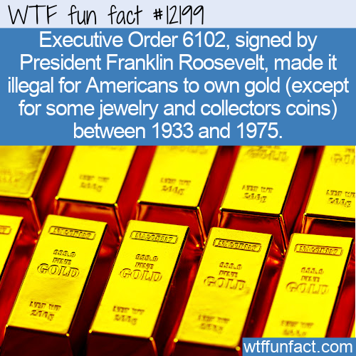 WTF Fun Fact - Illegal To Own Gold